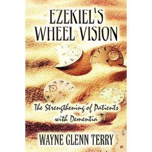 Ezekiel's Wheel Vision: The Strengthening of Patients with Dementia - Terry, Wayne Glenn