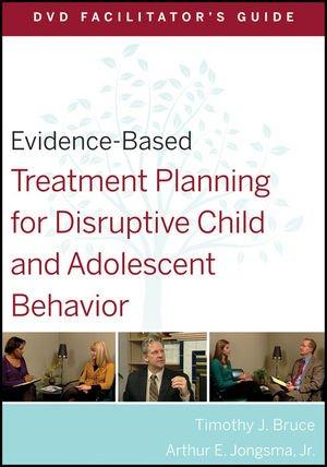 Evidence-Based Treatment Planning for Disruptive Child and Adolescent Behavior Facilitator's Guide - Bruce, Timothy J. Jongsma, Arthur E.