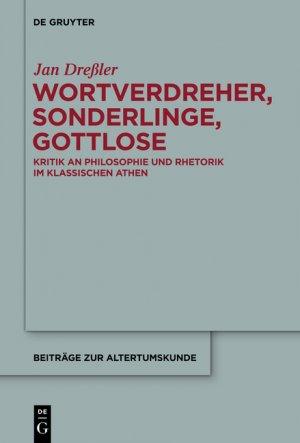 Wortverdreher, Sonderlinge, Gottlose Kritik an Philosophie und Rhetorik im klassischen Athen - Dreßler, Jan