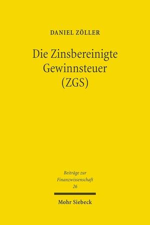 Die Zinsbereinigte Gewinnsteuer (ZGS) - Steuersystematische Entwicklung und ökonomische Analyse eines Reformvorschlags für Deutschland - Zöller, Daniel