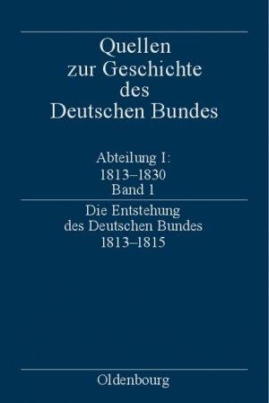 Quellen zur Geschichte des Deutschen Bundes. Quellen zur Entstehung und Frühgeschichte des Deutschen Bundes 1813-1830 / Die Entstehung des Deutschen Bundes 18131815