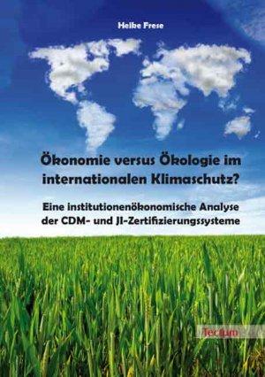 Ökonomie versus Ökologie im internationalen Klimaschutz? - Eine institutionenökonomische Analyse der CDM- und JI-Zertifizierungssysteme - Frese, Heike