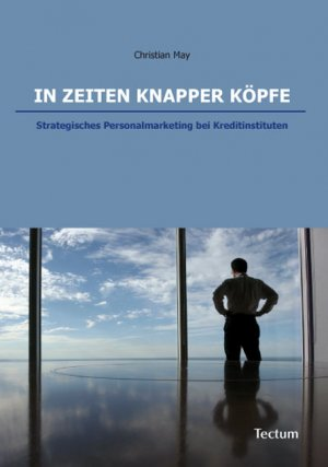 In Zeiten knapper Köpfe - Strategisches Personalmarketing bei Kreditinstituten - May, Christian