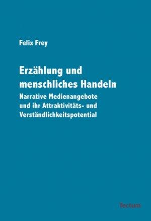 Erzählung und menschliches Handeln - Narrative Medienangebote und ihr Attraktivitäts- und Verständlichkeitspotential - Frey, Felix
