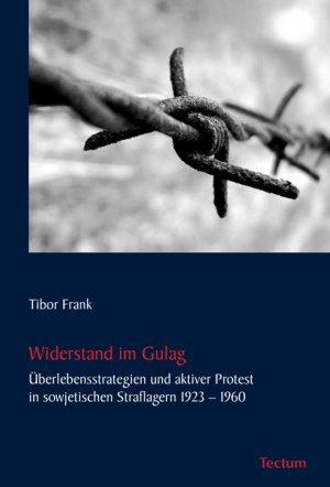 Widerstand im Gulag - Überlebensstrategien und aktiver Protest in sowjetischen Straflagern 1923  1960 - Frank, Tibor