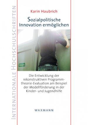 Sozialpolitische Innovation ermöglichen - Die Entwicklung der rekonstruktiven Programmtheorie-Evaluation am Beispiel der Modellförderung in der Kinder- und Jugendhilfe - Haubrich, Karin