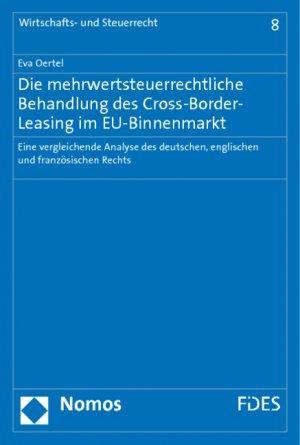 Die mehrwertsteuerrechtliche Behandlung des Cross-Border-Leasing im EU-Binnenmarkt - Eine vergleichende Analyse des deutschen, englischen und französischen Rechts - Oertel, Eva