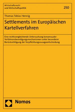 Settlements im Europäischen Kartellverfahren - Eine rechtsvergleichende Untersuchung konsensualer Verfahrensbeendigungsmechanismen unter besonderer Berücksichtigung der Verpflichtungszusageentscheidung - Hennig, Thomas Tobias