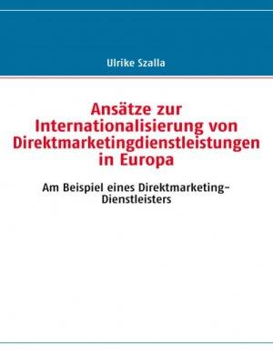 Ansätze zur Internationalisierung von Direktmarketingdienstleistungen in Europa : am Beispiel eines Direktmarketing-Dienstleisters - Szalla, Ulrike