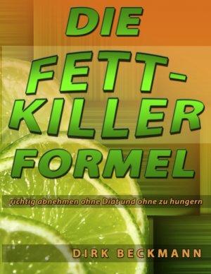 Die Fettkiller Formel - richtig abnehmen ohne Diät und ohne zu hungern - Beckmann, Dirk
