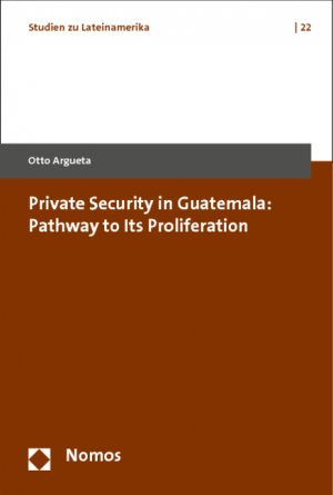Private Security in Guatemala: Pathway to Its Proliferation - Argueta, Otto