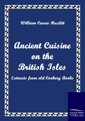 9783861951988 - Hazlitt, William Carew: Ancient Cuisine on the British Isles - Extracts from old Cookery Books - Book