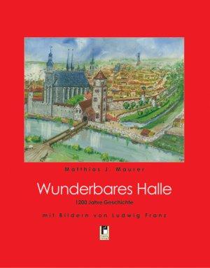 Wunderbares Halle - 1200 Jahre Geschichte - Maurer, Matthias J