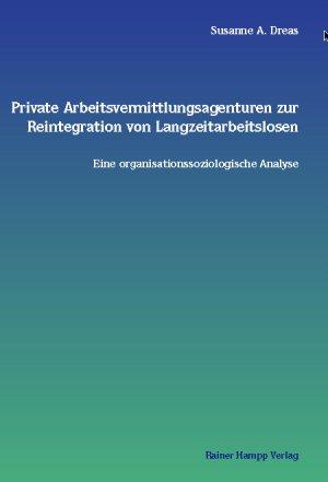 Private Arbeitsvermittlungsagenturen zur Reintegration von Langzeitarbeitslosen - Eine organisationssoziologische Analyse - Dreas, Susanne A.