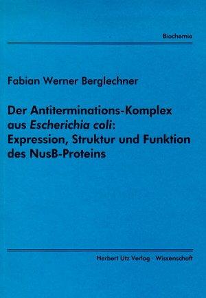 Der Antiterminations-Komplex aus [i]Escherichia coli[/i]: Expression, Struktur und Funktion des NusB-Proteins - Berglechner, Florian Werner
