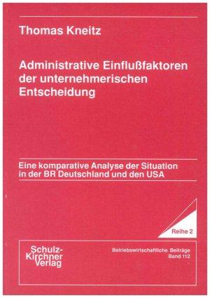 Administrative Einflussfaktoren der unternehmerischen Entscheidung - Eine komparative Analyse der Situation in der BR Deutschland und den USA - Kneitz, Thomas