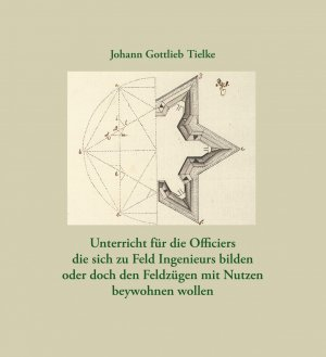 Unterricht für die Officiers die sich zu Feld Ingenieurs bilden oder doch den Feldzügen mit Nutzen beywohnen wollen - Tielke, Johann Gottlieb