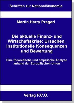 Die aktuelle Finanz- und Wirtschaftskrise: Ursachen, institutionelle Konsequenzen und Bewertung - Eine theoretische und empirische Analyse anhand der Europäischen Union - Prager, Martin