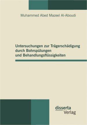 Untersuchungen zur Trägerschädigung durch Bohrspülungen und Behandlungsflüssigkeiten - Mazeel Al-Aboudi, Muhammed Abed