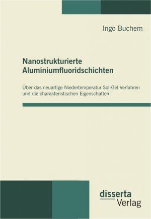 Nanostrukturierte Aluminiumfluoridschichten - Über das neuartige Niedertemperatur Sol-Gel Verfahren und die charakteristischen Eigenschaften - Buchem, Ingo