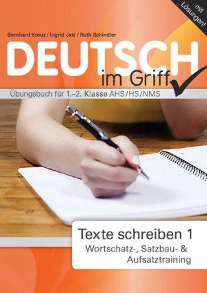 Deutsch  - Alles im Griff: Texte schreiben 1 - Wortschatz-, Satzbau- & Aufsatztraining. Übungsbuch für 1.-2. Klasse AHS/HS/NMS - Kreuz, Bernhard