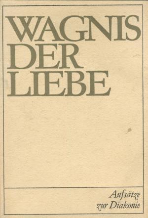 Wagnis der Liebe. Aufsätze zur Diakonie im Bereich der Evangelischen Kirchen in der DDR