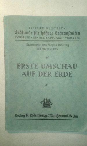 Erdkunde für höhere Lehranstalten Vorstufe: Erste Umschau auf der Erde Fischer  Geistbeck. Neu bearb. von Richard Bitterling  Theodor Otto