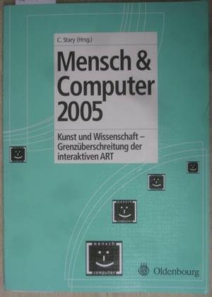 Mensch & Computer 2005. Kunst und Wissenschaft - Grenzüberschreitung der interaktiven ART. Herausgegeben von Christian Stary.
