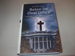 Beten im Oval Office : christlicher Fundamentalismus in den USA und die internationale Politik.
