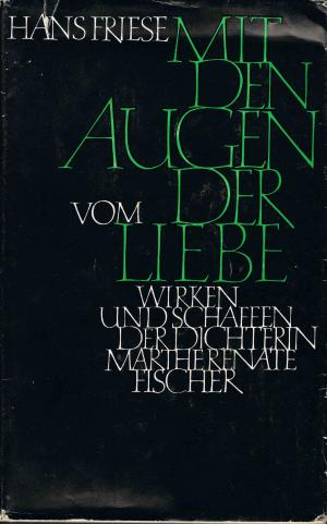 Mit den Augen der Liebe : Vom Leben und Schaffen der Dichterin Marthe Renate Fischer