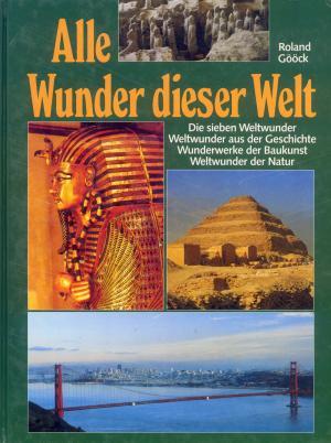 Bildtext: Alle Wunder dieser Welt - Die Sieben Weltwunder aus der Geschichte Wunderwerke der Baukunst Weltwunder der Natur von Roland Gööck
