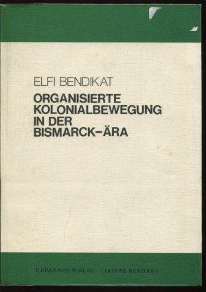 Organisierte Kolonialbewegung in der Bismarck-Ära - Bendikat, Elfi