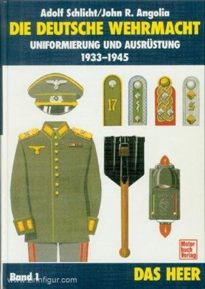 Die deutsche Wehrmacht. Uniformierung und Ausrüstung 1933-1945. Band. 1: Das Heer