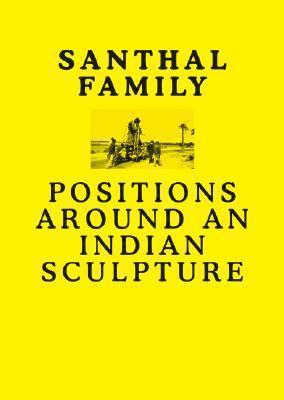 Bildtext: Santhal Family - Positions Around an Indian Sculpture von Will Bradley, R. Siva Kumar, Edited by Anshuman Dasgupta, Monika Szewczyk, Grant Watson. Text by Will Bradley, R. Siva Kumar, Stephen Morton, et al.