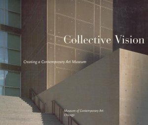 Bildtext: Collective Vision: Creating a Contemporary Art Museum - Museum of Contemporary Art Chicago von Museum of Contemporary Art Chicago