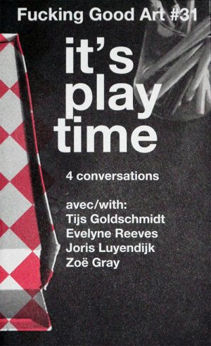 Bildtext: Fucking Good Art #31 - It's Play Time, 4 conversations with Tijs Goldschmidt, Evelyne Reeves, Joris Luyendijk, Zoe Gray von Rob Hamelijnck, Nienke Terpsma