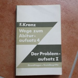 Wege zum Abituraufsatz 4 - Der Problemaufsatz I. Grundfragen, Grundbegriffe