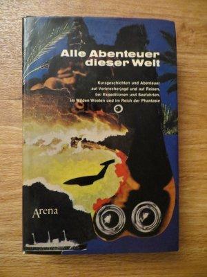 Alle Abenteuer dieser Welt - Kurzgeschcihten und Abenteuer auf Verbrecherjagd und auf Reisen, bei Expeditionen und Seefahrten, im wilden Westen und im Reich der Phantasie