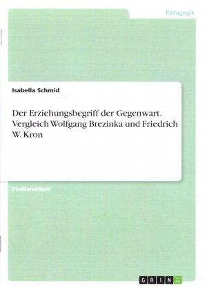 Bildtext: Der Erziehungsbegriff der Gegenwart. Vergleich Wolfgang Brezinka und Friedrich W. Kron von Isabella Schmid