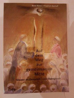 Auf dem Weg zur gemeinsamen Mitte - Glaube im Gespräch - ein Dialogbuch