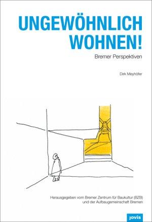 BREMER ZENTRUM FÜR BAUKULTUR (BZB) (HERAUSGEBER), AUFBAUGEMEINSCHAFT BREMEN (HERAUSGEBER), DIRK MEYHÖFER (AUTOR) - UNGEWÖHNLICH WOHNEN! Bremer Perspektiven