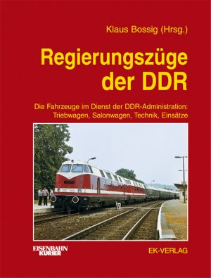 KLAUS BOSSIG (HERAUSGEBER) - Regierungszüge der DDR: Die Fahrzeuge im Dienst der DDR-Administration: Triebwagen, Salonwagen, Technik, Einsätze