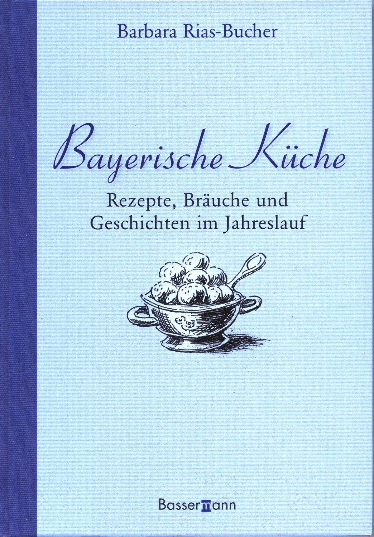 Bayerische Küche Rezepte,Bräuche und Geschichten im Jahreslauf
