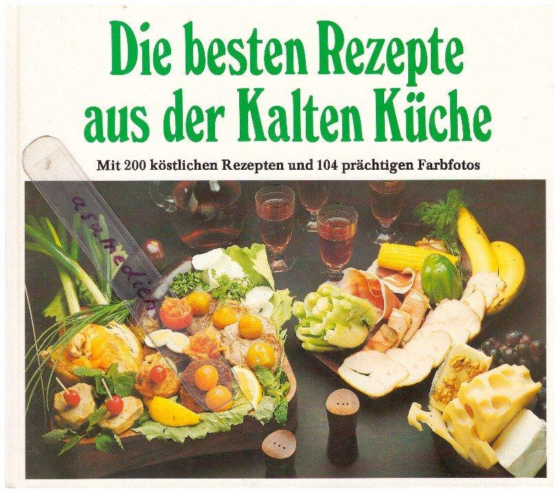 Die besten Rezepte aus der Kalten Küche - mit 200 köstlichen Rezepten und  104 prächtigen Farbfotos