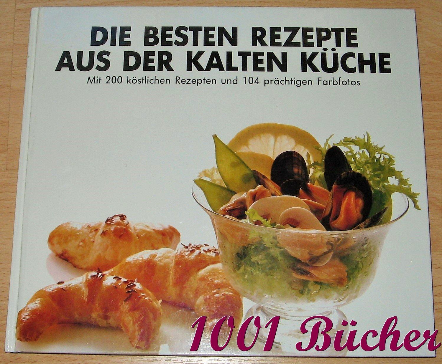Die besten Rezepte aus der Kalten Küche - mit 200 köstlichen Rezepten und  104 prächtigen Farbfotos -- Der praktische Ratgeber für Alltag und Feste