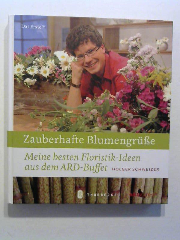 Holger Schweizer zauberhafte blumengrüße meine besten floristik ideen aus dem ard