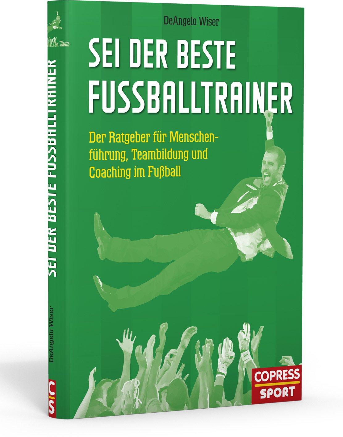 Sei Der Beste Fussballtrainer Deangelo Wiser Buch Neu Kaufen