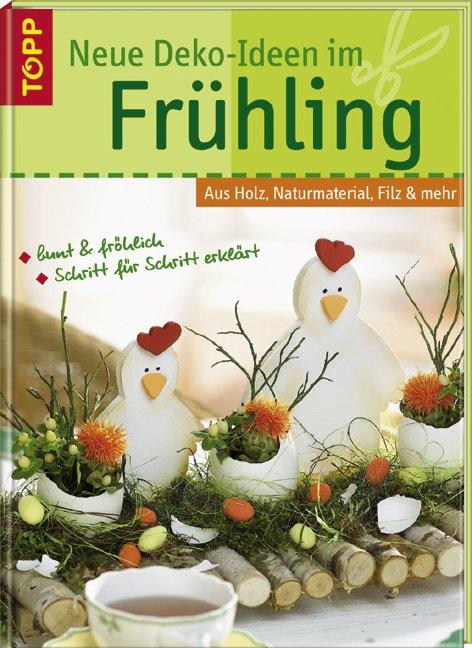 Neue Deko-Ideen im Frühling : aus Holz, Naturmaterial, Filz & mehr ; [bunt  & fröhlich ; Schritt für Schritt erlärt]. Topp